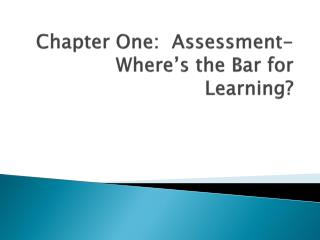 Chapter One:  Assessment- Where's the Bar for Learning?