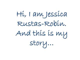 Hi, I am Jessica Rustas-Robin.  And this is my story…