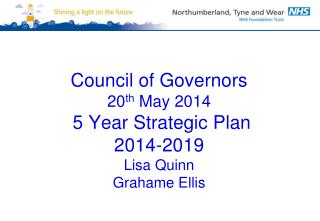 Council of Governors 20 th  May 2014  5 Year Strategic Plan  2014-2019 Lisa Quinn Grahame Ellis