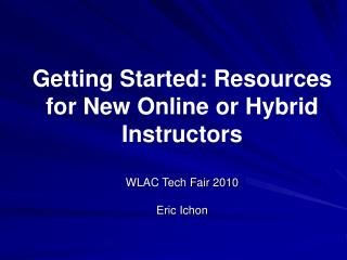 Getting Started: Resources for New Online or Hybrid Instructors  WLAC Tech Fair 2010 Eric Ichon