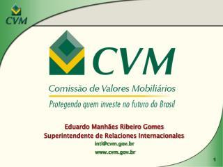 Eduardo Manhães Ribeiro Gomes Superintendente de Relaciones Internacionales intl@cvm.br