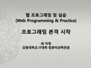 웹 프로그래밍 및 실습 (Web Programming & Practice) 프로그래밍 본격 시작 최 미정 강원대학교  IT 대학 컴퓨터과학전공