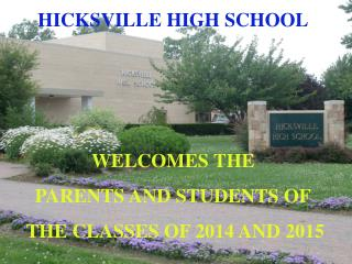 HICKSVILLE HIGH SCHOOL WELCOMES THE  PARENTS AND STUDENTS OF  THE CLASSES OF 2014 AND 2015