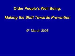 Older People s Well Being:   Making the Shift Towards Prevention    9th March 2006