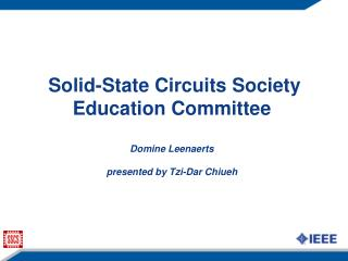 Solid-State Circuits Society Education Committee Domine Leenaerts presented by Tzi-Dar Chiueh