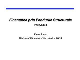 Finantarea prin F ondurile Structurale 2007-2013 Elena Toma