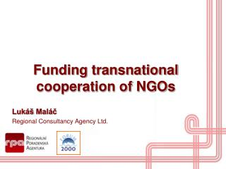Funding transnational cooperation of NGOs Lukáš  Maláč Regional Consultancy Agency Ltd.
