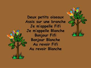 Deux petits oiseaux Assis sur une branche Je m'appelle Fifi Je m'appelle Blanche Bonjour Fifi