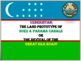 Uzbekistan :  the land prototype of  Suez & panama canals or the revival of the Great Silk Road ?