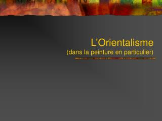 L'Orientalisme  (dans la peinture en particulier)
