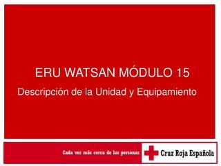 ERU WATSAN MÓDULO 15     Descripción de la Unidad y Equipamiento