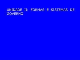 UNIDADE II: FORMAS E SISTEMAS DE GOVERNO