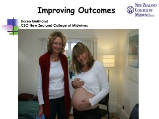 Improving Outcomes Karen Guilliland  CEO New Zealand College of Midwives