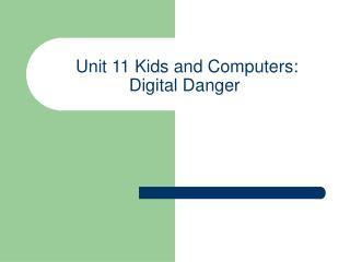 Unit 11 Kids and Computers:  Digital Danger