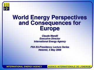 World Energy Perspectives and Consequences for Europe Claude Mandil Executive Director