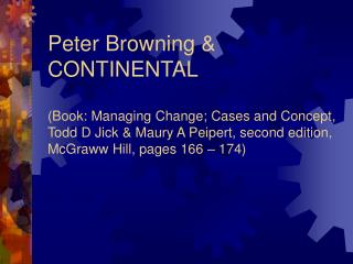 Peter Browning  CONTINENTAL  Book: Managing Change; Cases and Concept, Todd D Jick  Maury A Peipert, second edition, McG