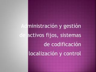 Administración y gestión de activos fijos, sistemas de codificación localización y control