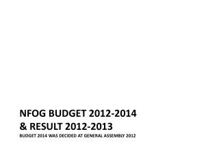 NFOG BUDGET 2012-2014 & RESULT 2012-2013 BUDGET 2014 WAS DECIDED AT GENERAL ASSEMBLY 2012
