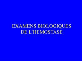 EXAMENS BIOLOGIQUES DE L'HEMOSTASE