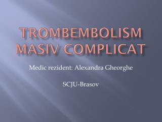 Trombembolism masiv complicat