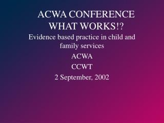 ACWA CONFERENCE  WHAT WORKS!?