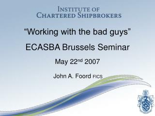 �Working with the bad guys� ECASBA Brussels Seminar May 22 nd  2007