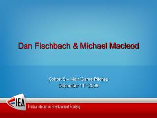 Dan Fischbach & Michael Macleod Cohort 5 – Main Game Pitches December 11 th  2008
