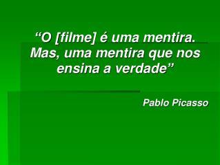"""""""O [ filme ]  é  uma mentira .  Mas ,  uma mentira que nos ensina  a  verdade """"  Pablo Picasso"""