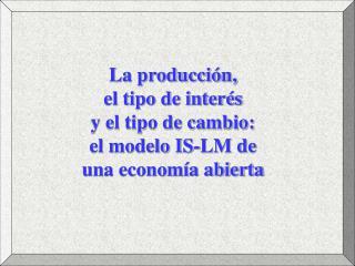 La producción,  el tipo de interés  y el tipo de cambio:  el modelo IS-LM de  una economía abierta