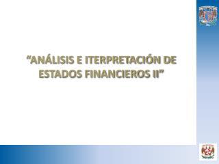 """""""ANÁLISIS E ITERPRETACIÓN DE ESTADOS  FINANCIEROS II"""""""