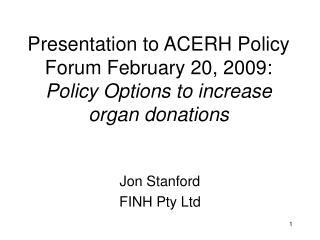 Presentation to ACERH Policy Forum February 20, 2009: Policy Options to increase organ donations