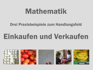 Mathematik Drei Praxisbeispiele zum Handlungsfeld Einkaufen und Verkaufen