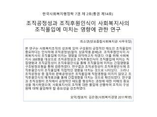 한국사회복지행정학  7 권 제  2 호 ( 통권 제 14 호 ) 조직공정성과 조직후원인식이 사회복지사의 조직몰입에 미치는 영향에 관한 연구