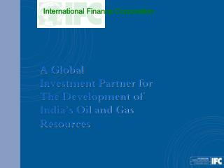 A Global  Investment Partner for The Development of India�s Oil and Gas Resources