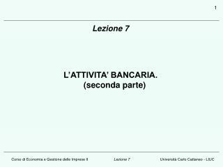 Lezione 7 L'ATTIVITA' BANCARIA.                                   (seconda parte)