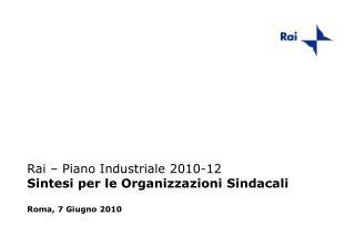 Rai � Piano Industriale 2010-12 Sintesi per le Organizzazioni Sindacali