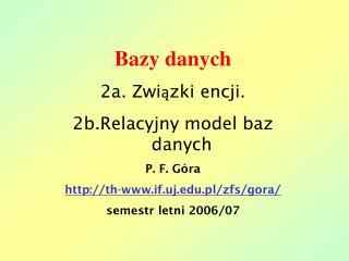 Bazy danych 2a. Związki encji. 2b.Relacyjny model baz danych P. F. Góra