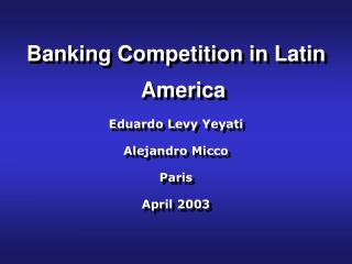 Banking Competition in Latin America Eduardo Levy Yeyati Alejandro Micco Paris April 2003