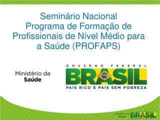Seminário Nacional Programa de Formação de Profissionais de Nível Médio para a Saúde (PROFAPS)