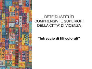 """RETE DI ISTITUTI COMPRENSIVI E SUPERIORI DELLA CITTA' DI VICENZA """"Intreccio di fili colorati"""""""