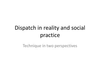 Dispatch in reality and social practice
