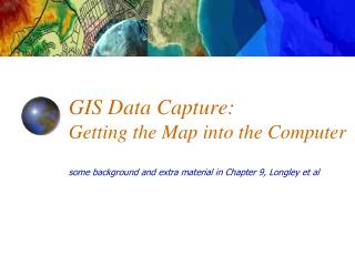 GIS Data Capture: Getting the Map into the Computer  some background and extra material in Chapter 9, Longley et al