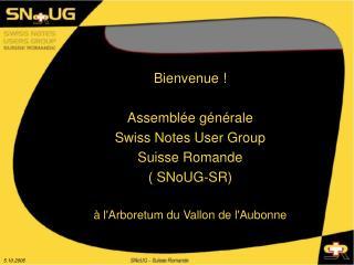 Bienvenue ! Assemblée générale Swiss Notes User Group Suisse Romande ( SNoUG-SR)