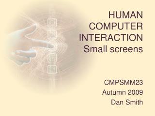 HUMAN  COMPUTER  INTERACTION Small screens