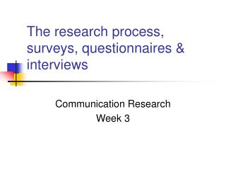 The research process, surveys, questionnaires  interviews