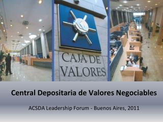 Central  Depositaria  de  Valores Negociables ACSDA Leadership Forum - Buenos Aires, 2011