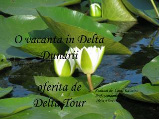 O vacanta in Delta             Dunarii oferita de  Delta  T our