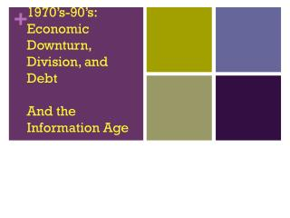 1970's-90's: Economic Downturn, Division, and Debt  And the Information Age
