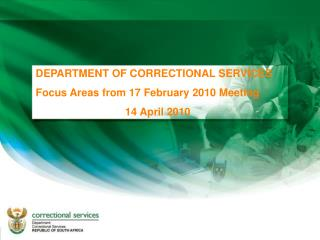 DEPARTMENT OF CORRECTIONAL SERVICES Focus Areas from 17 February 2010 Meeting 14 April 2010