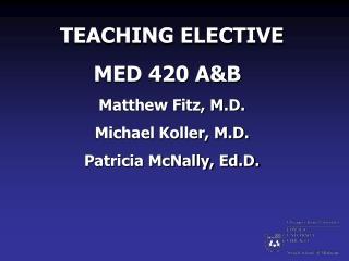 TEACHING ELECTIVE MED 420 A&B Matthew Fitz, M.D. Michael Koller, M.D. Patricia McNally, Ed.D.
